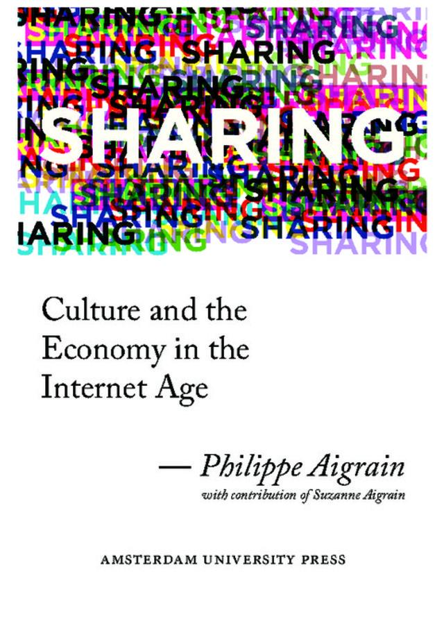 Philippe Aigrain,Sharing. Culture and Economy in the Internet Age